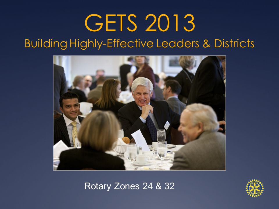 GETS 2013 Building Highly-Effective Leaders & Districts Rotary Zones 24 & 32