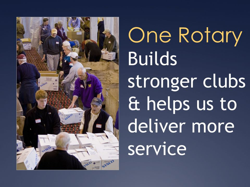 One Rotary Builds stronger clubs & helps us to deliver more service
