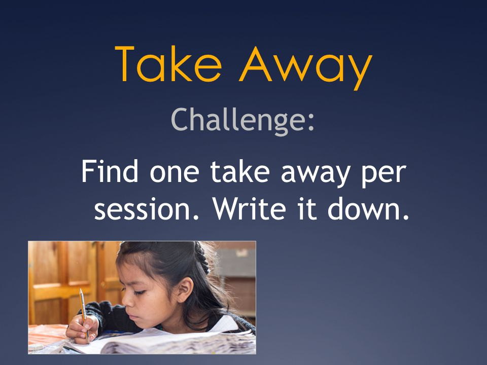 Take Away Challenge: Find one take away per session. Write it down. 2013