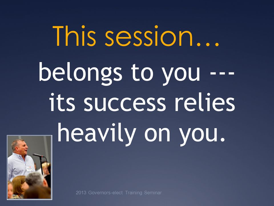 This session… belongs to you --- its success relies heavily on you.