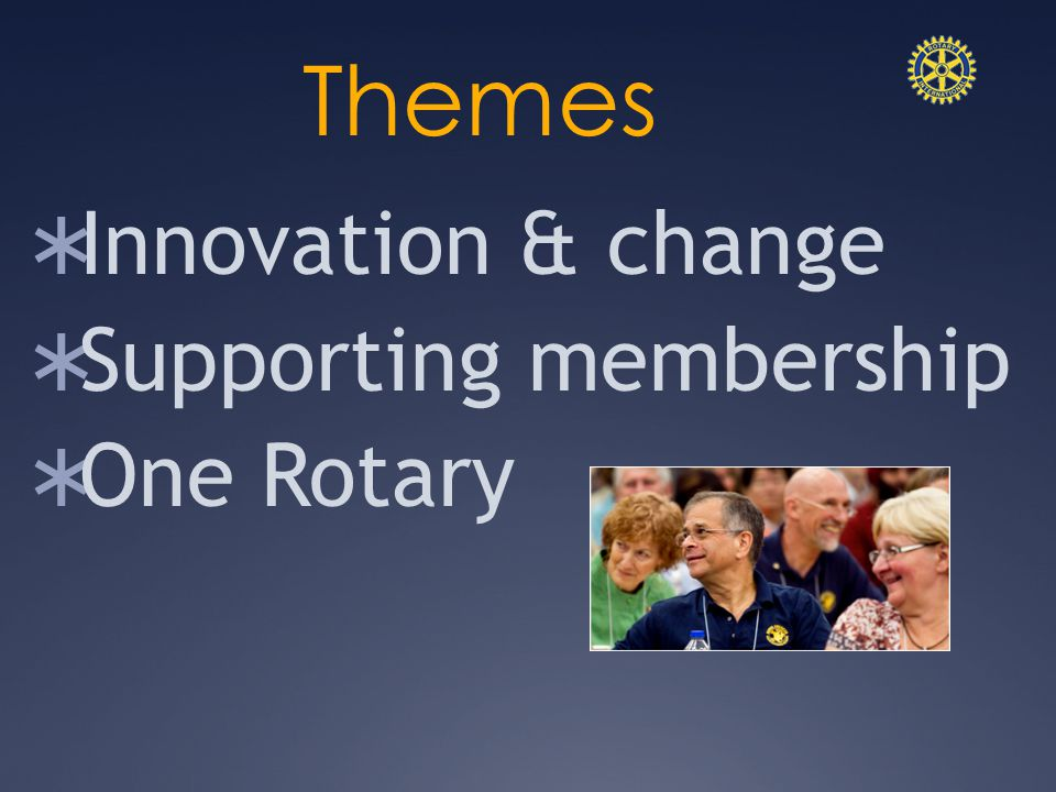 Themes  Innovation & change  Supporting membership  One Rotary