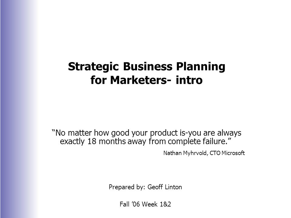 Strategic Business Planning for Marketers- intro No matter how good your product is-you are always exactly 18 months away from complete failure. Nathan Myhrvold, CTO Microsoft Prepared by: Geoff Linton Fall '06 Week 1&2