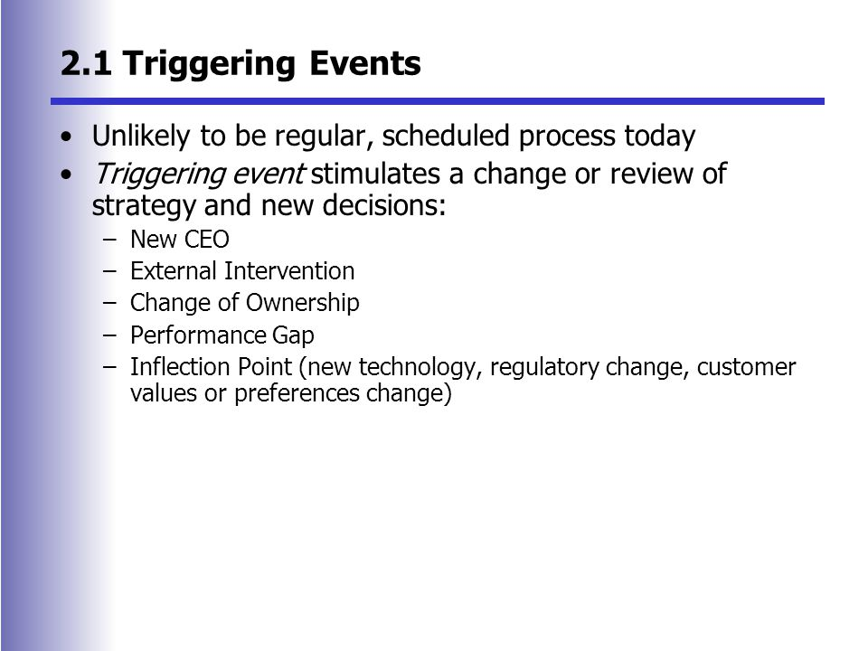 2.1 Triggering Events Unlikely to be regular, scheduled process today Triggering event stimulates a change or review of strategy and new decisions: –New CEO –External Intervention –Change of Ownership –Performance Gap –Inflection Point (new technology, regulatory change, customer values or preferences change)