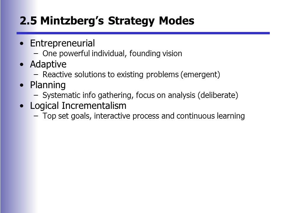2.5 Mintzberg's Strategy Modes Entrepreneurial –One powerful individual, founding vision Adaptive –Reactive solutions to existing problems (emergent) Planning –Systematic info gathering, focus on analysis (deliberate) Logical Incrementalism –Top set goals, interactive process and continuous learning