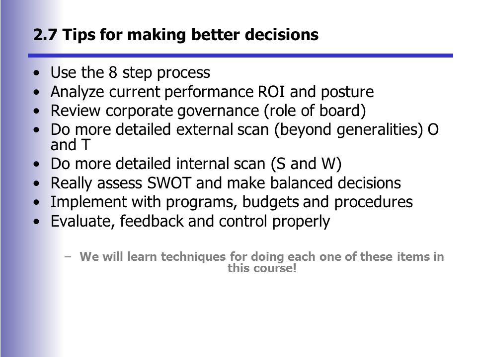 2.7 Tips for making better decisions Use the 8 step process Analyze current performance ROI and posture Review corporate governance (role of board) Do more detailed external scan (beyond generalities) O and T Do more detailed internal scan (S and W) Really assess SWOT and make balanced decisions Implement with programs, budgets and procedures Evaluate, feedback and control properly –We will learn techniques for doing each one of these items in this course!