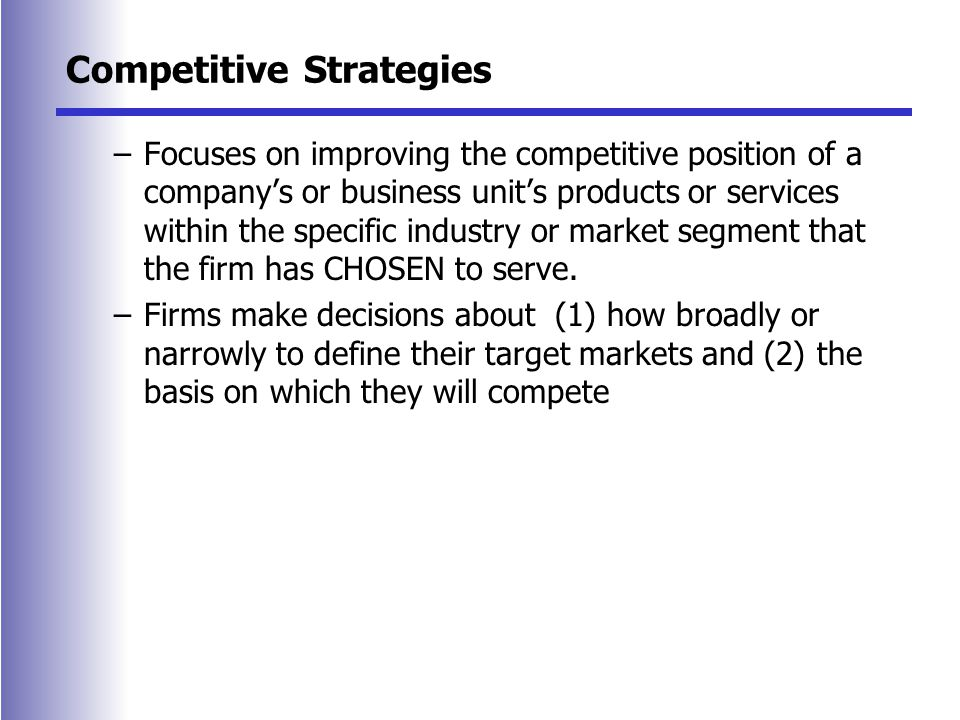 Competitive Strategies –Focuses on improving the competitive position of a company's or business unit's products or services within the specific industry or market segment that the firm has CHOSEN to serve.