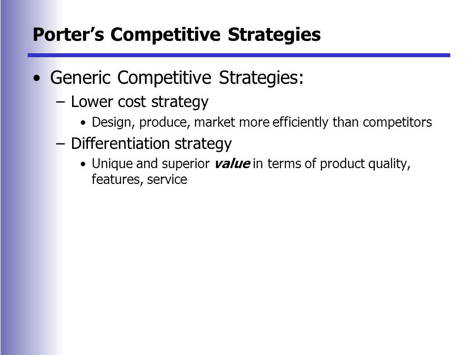 Porter's Competitive Strategies Generic Competitive Strategies: –Lower cost strategy Design, produce, market more efficiently than competitors –Differentiation strategy Unique and superior value in terms of product quality, features, service