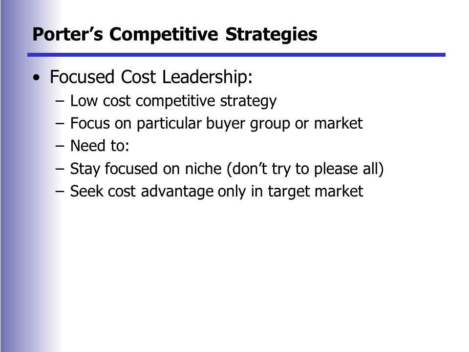 Porter's Competitive Strategies Focused Cost Leadership: –Low cost competitive strategy –Focus on particular buyer group or market –Need to: –Stay focused on niche (don't try to please all) –Seek cost advantage only in target market