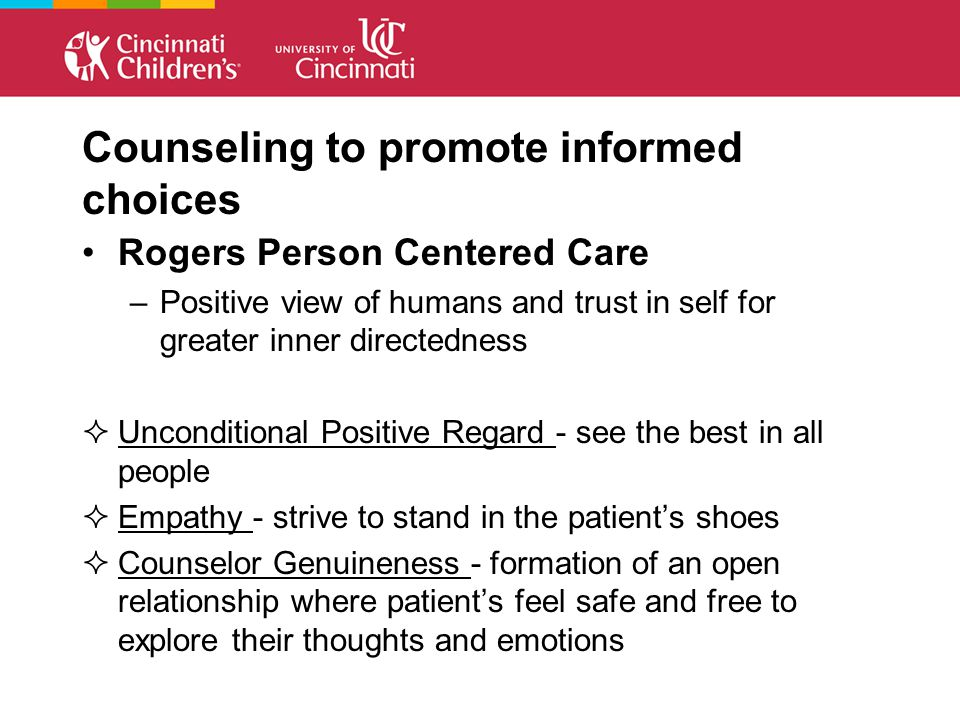 Counseling to promote informed choices Rogers Person Centered Care –Positive view of humans and trust in self for greater inner directedness  Unconditional Positive Regard - see the best in all people  Empathy - strive to stand in the patient's shoes  Counselor Genuineness - formation of an open relationship where patient's feel safe and free to explore their thoughts and emotions