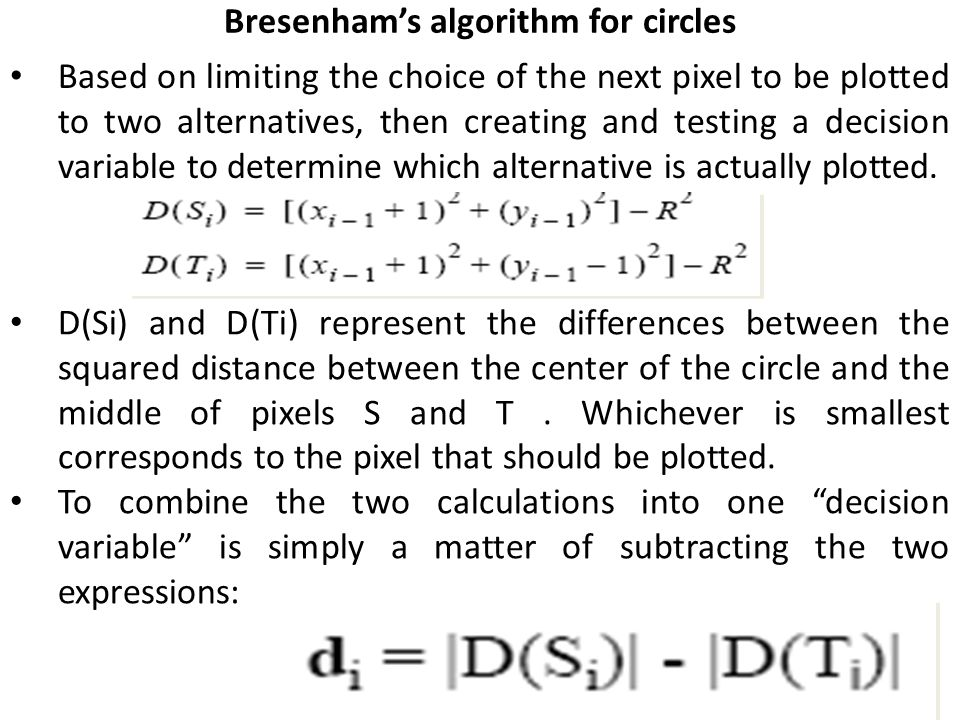 Bresenham's algorithm for circles Based on limiting the choice of the next pixel to be plotted to two alternatives, then creating and testing a decision variable to determine which alternative is actually plotted.