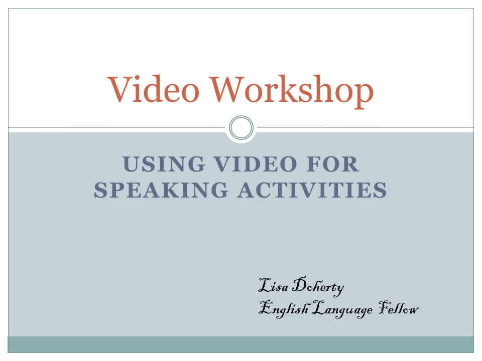 USING VIDEO FOR SPEAKING ACTIVITIES Video Workshop Lisa Doherty English Language Fellow