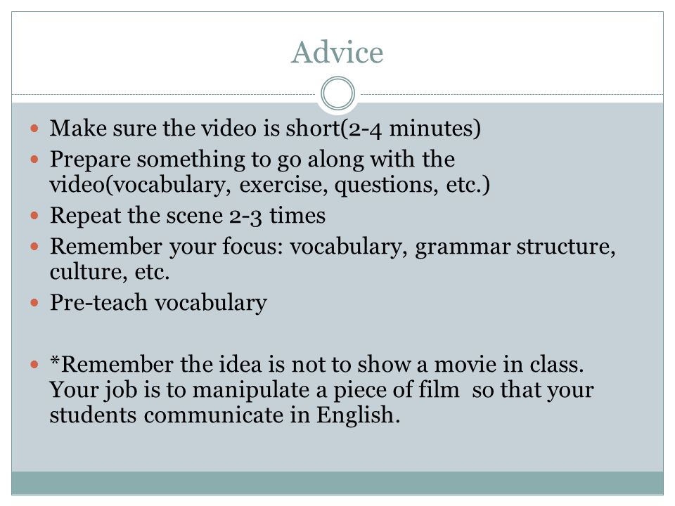 Advice Make sure the video is short(2-4 minutes) Prepare something to go along with the video(vocabulary, exercise, questions, etc.) Repeat the scene 2-3 times Remember your focus: vocabulary, grammar structure, culture, etc.