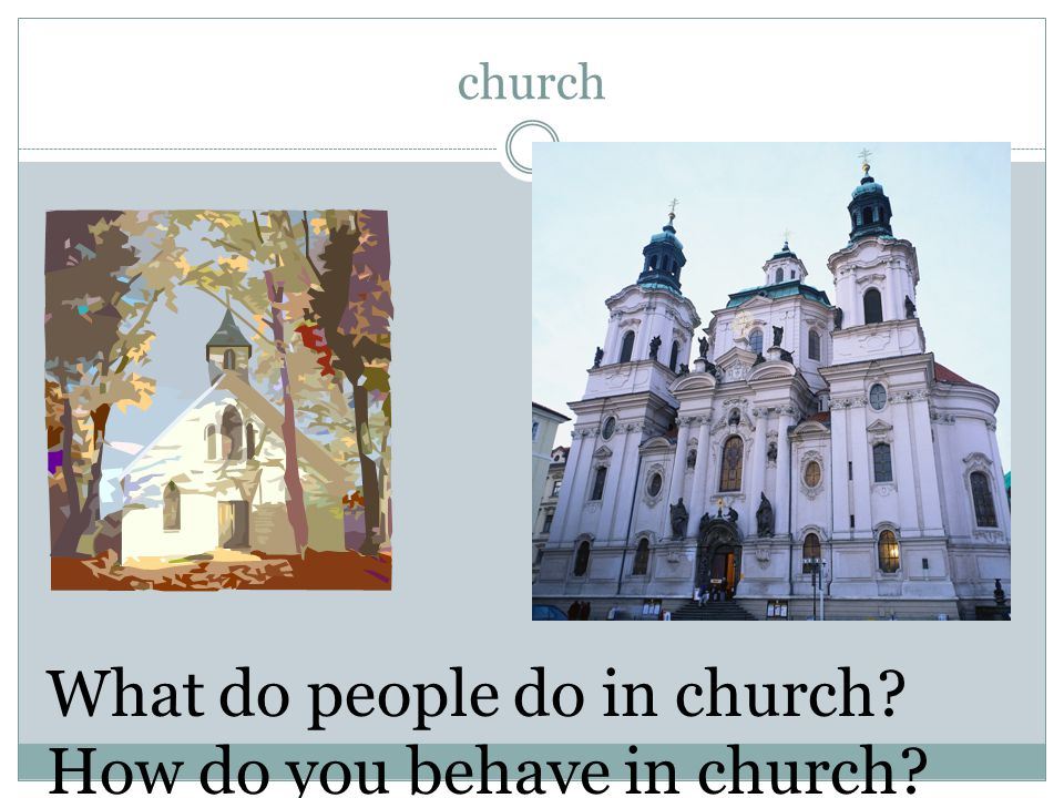 church What do people do in church? How do you behave in church?