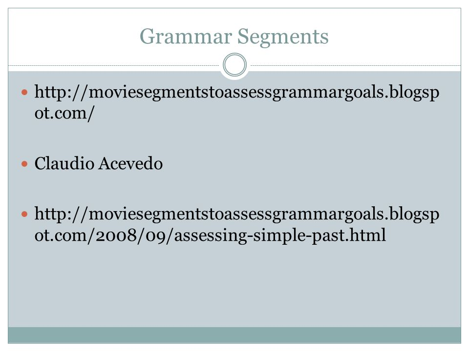 Grammar Segments http://moviesegmentstoassessgrammargoals.blogsp ot.com/ Claudio Acevedo http://moviesegmentstoassessgrammargoals.blogsp ot.com/2008/09/assessing-simple-past.html