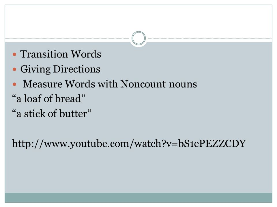 Transition Words Giving Directions Measure Words with Noncount nouns a loaf of bread a stick of butter http://www.youtube.com/watch?v=bS1ePEZZCDY