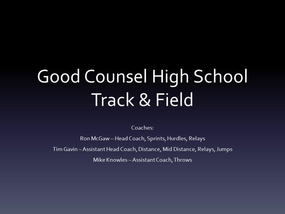 Good Counsel High School Track & Field Coaches: Ron McGaw – Head Coach, Sprints, Hurdles, Relays Tim Gavin – Assistant Head Coach, Distance, Mid Dista