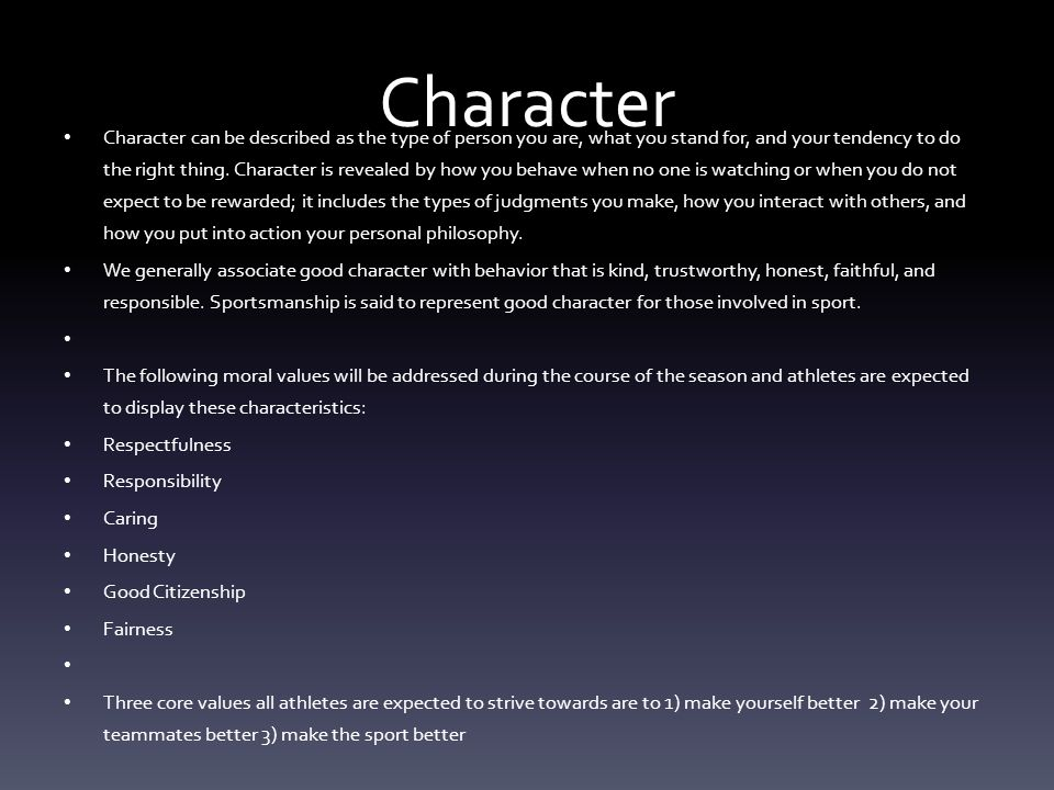 Character Character can be described as the type of person you are, what you stand for, and your tendency to do the right thing. Character is revealed