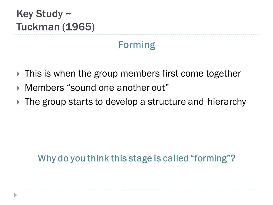 Key Study ~ Tuckman (1965) Forming  This is when the group members first come together  Members sound one another out  The group starts to develop a structure andhierarchy Why do you think this stage is called forming ?