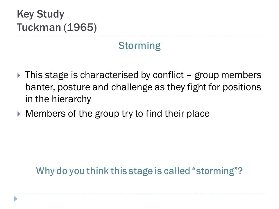 Key Study Tuckman (1965) Storming  This stage is characterised by conflict – group members banter, posture and challenge as they fight for positions in the hierarchy  Members of the group try to find their place Why do you think this stage is called storming ?