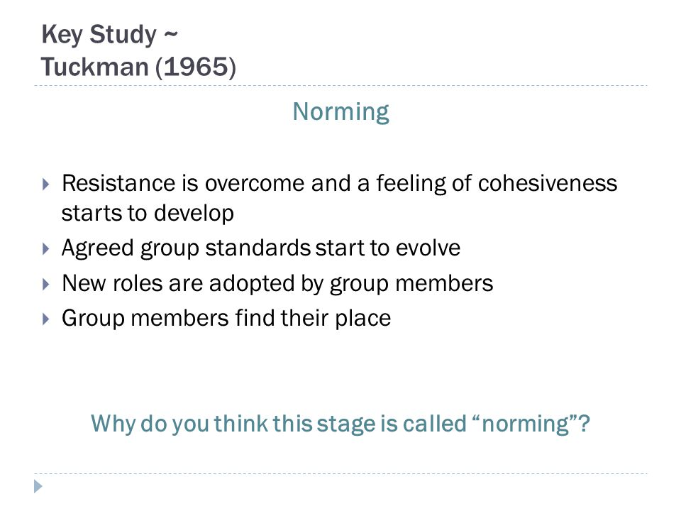 Key Study ~ Tuckman (1965) Norming  Resistance is overcome and a feeling of cohesiveness starts to develop  Agreed group standards start to evolve 