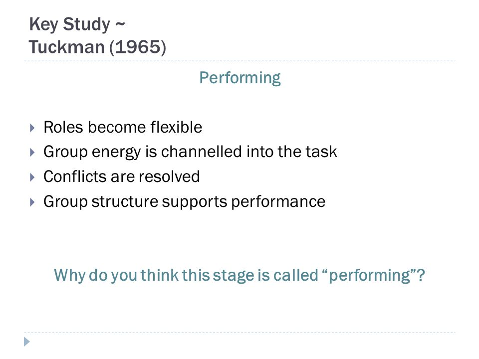 Key Study ~ Tuckman (1965) Performing  Roles become flexible  Group energy is channelled into the task  Conflicts are resolved  Group structure su