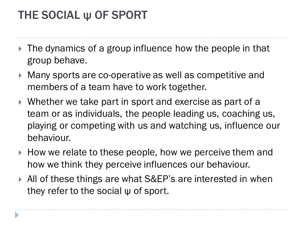 THE SOCIAL ψ OF SPORT  The dynamics of a group influence how the people in that group behave.  Many sports are co-operative as well as competitive a