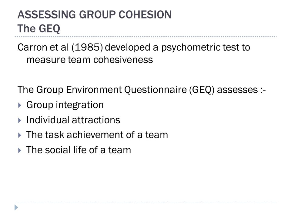 ASSESSING GROUP COHESION The GEQ Carron et al (1985) developed a psychometric test to measure team cohesiveness The Group Environment Questionnaire (GEQ) assesses :-  Group integration  Individual attractions  The task achievement of a team  The social life of a team