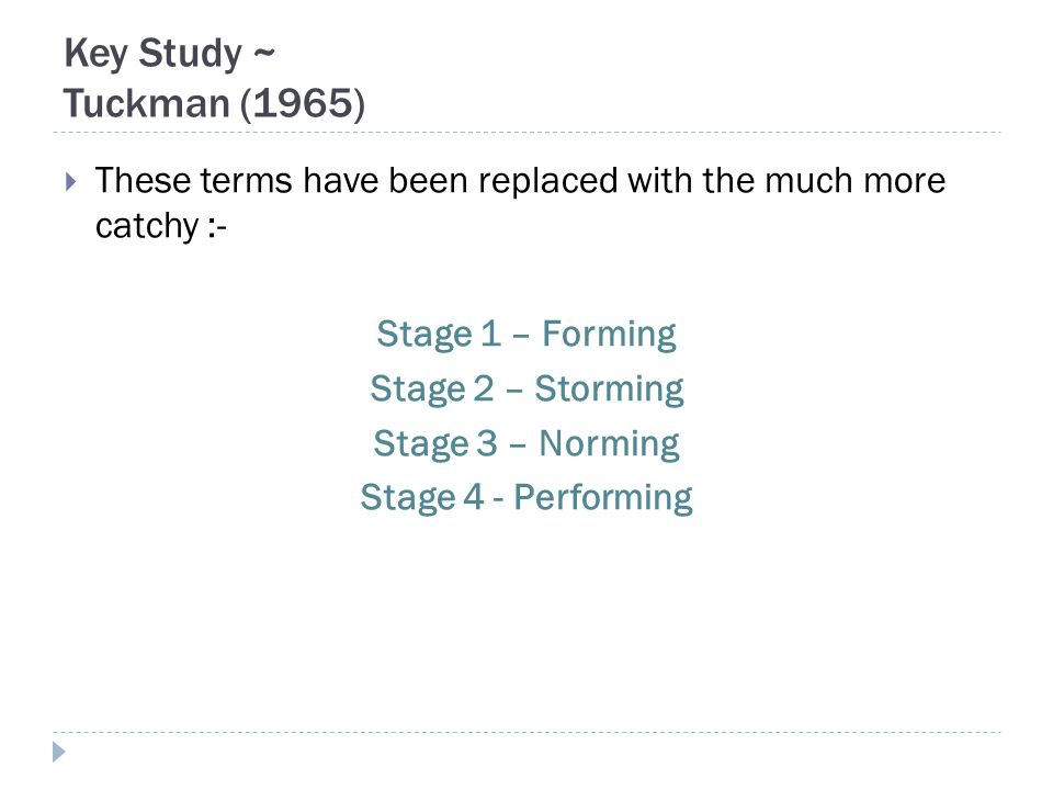 Key Study ~ Tuckman (1965)  These terms have been replaced with the much more catchy :- Stage 1 – Forming Stage 2 – Storming Stage 3 – Norming Stage 4 - Performing