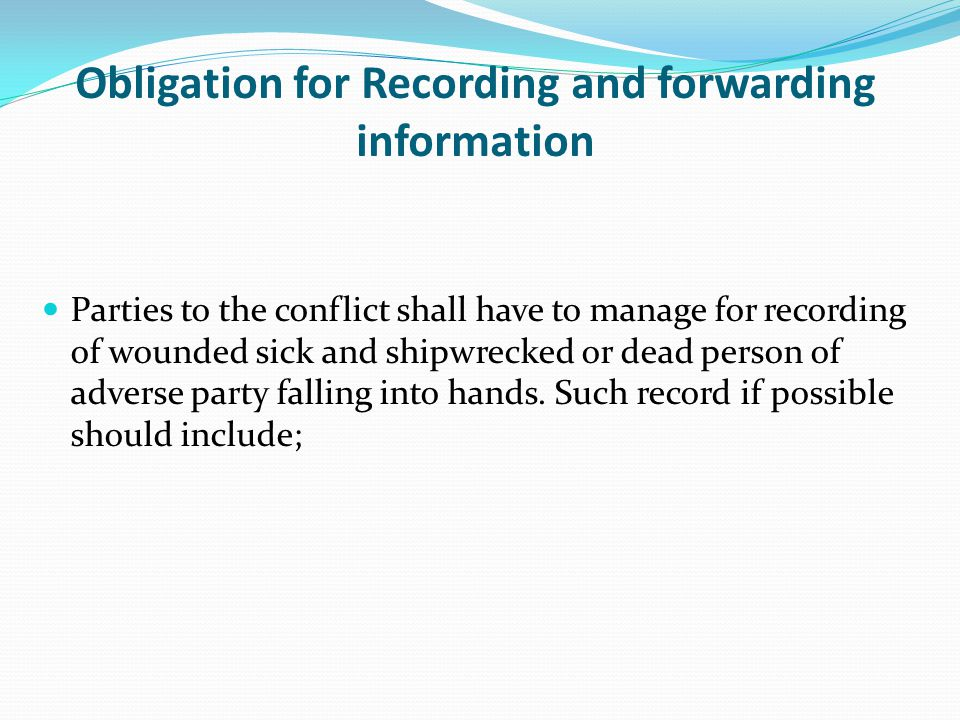Obligation for Recording and forwarding information Parties to the conflict shall have to manage for recording of wounded sick and shipwrecked or dead