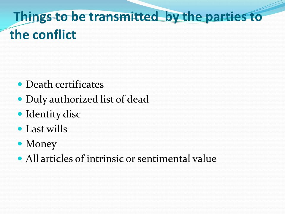Things to be transmitted by the parties to the conflict Death certificates Duly authorized list of dead Identity disc Last wills Money All articles of