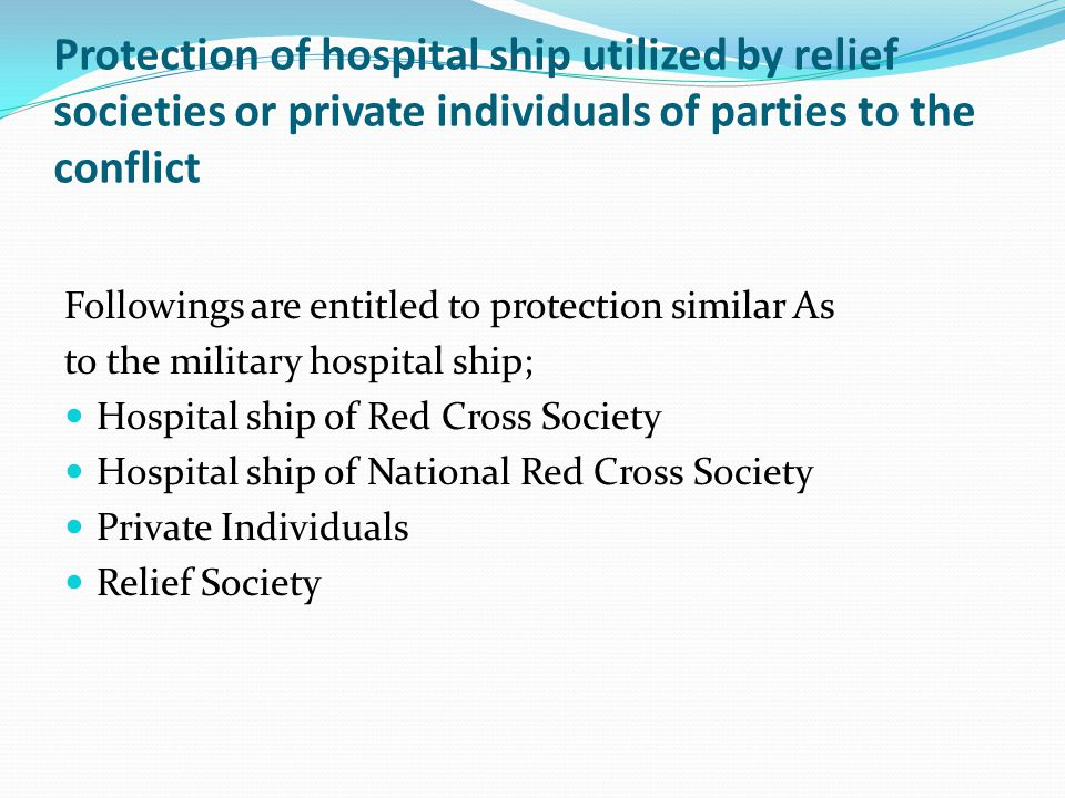 Protection of hospital ship utilized by relief societies or private individuals of parties to the conflict Followings are entitled to protection similar As to the military hospital ship; Hospital ship of Red Cross Society Hospital ship of National Red Cross Society Private Individuals Relief Society