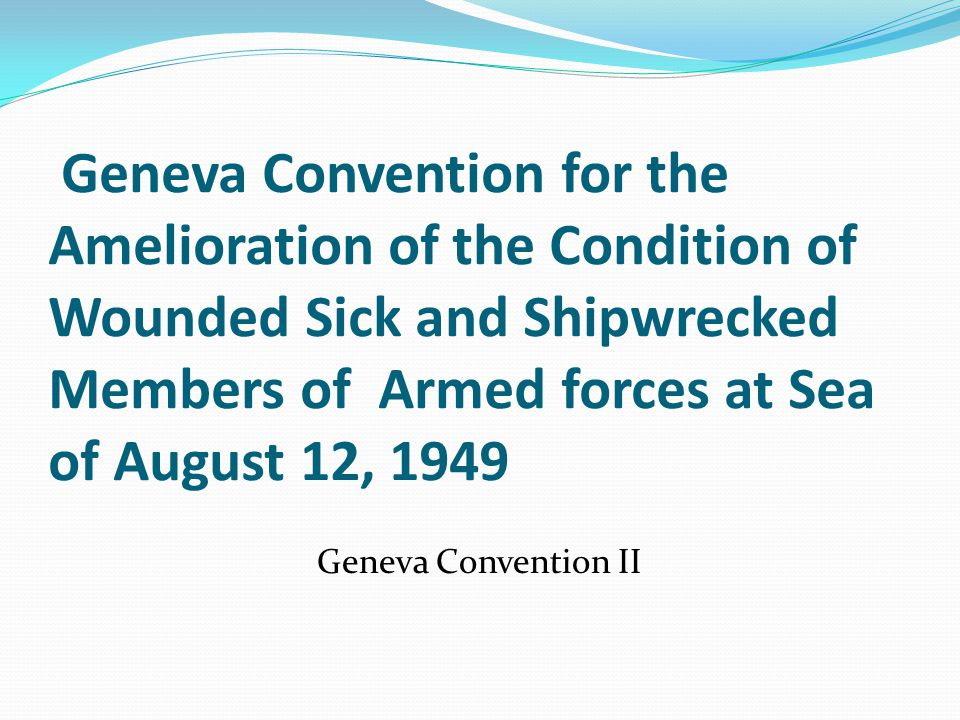 Geneva Convention for the Amelioration of the Condition of Wounded Sick and Shipwrecked Members of Armed forces at Sea of August 12, 1949 Geneva Convention II