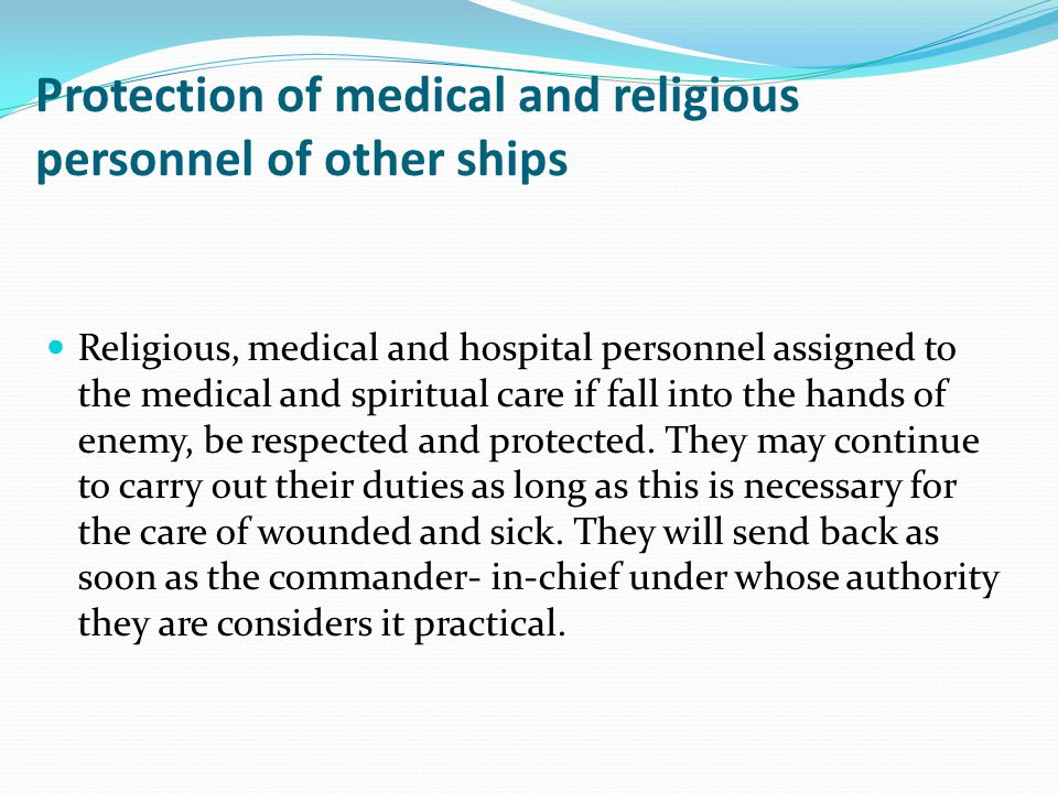 Protection of medical and religious personnel of other ships Religious, medical and hospital personnel assigned to the medical and spiritual care if fall into the hands of enemy, be respected and protected.