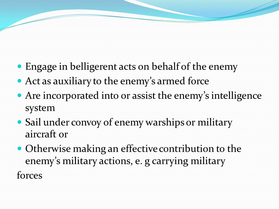 Engage in belligerent acts on behalf of the enemy Act as auxiliary to the enemy's armed force Are incorporated into or assist the enemy's intelligence system Sail under convoy of enemy warships or military aircraft or Otherwise making an effective contribution to the enemy's military actions, e.