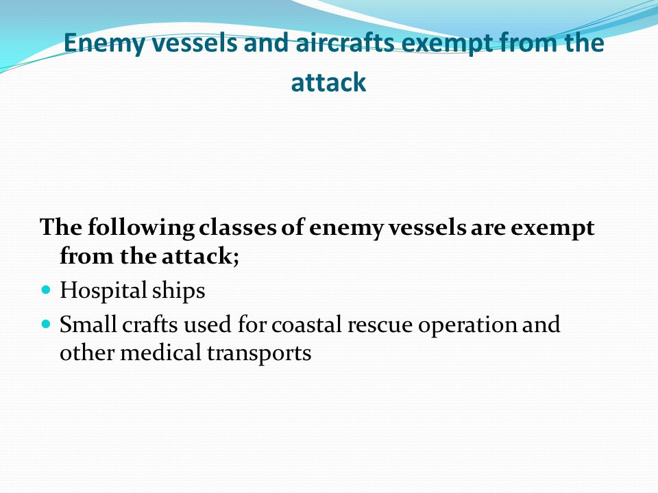 Enemy vessels and aircrafts exempt from the attack The following classes of enemy vessels are exempt from the attack; Hospital ships Small crafts used for coastal rescue operation and other medical transports