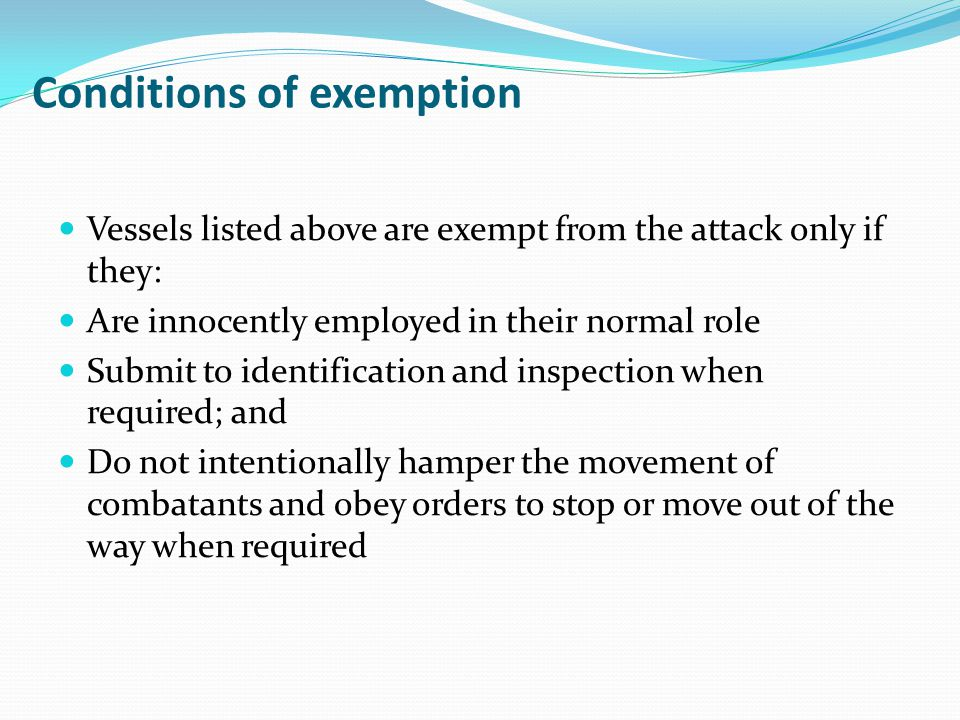 Conditions of exemption Vessels listed above are exempt from the attack only if they: Are innocently employed in their normal role Submit to identific