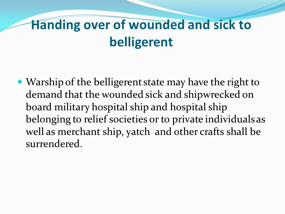 Handing over of wounded and sick to belligerent Warship of the belligerent state may have the right to demand that the wounded sick and shipwrecked on board military hospital ship and hospital ship belonging to relief societies or to private individuals as well as merchant ship, yatch and other crafts shall be surrendered.