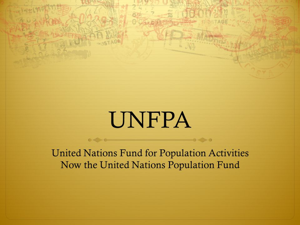 UNFPA United Nations Fund for Population Activities Now the United Nations Population Fund