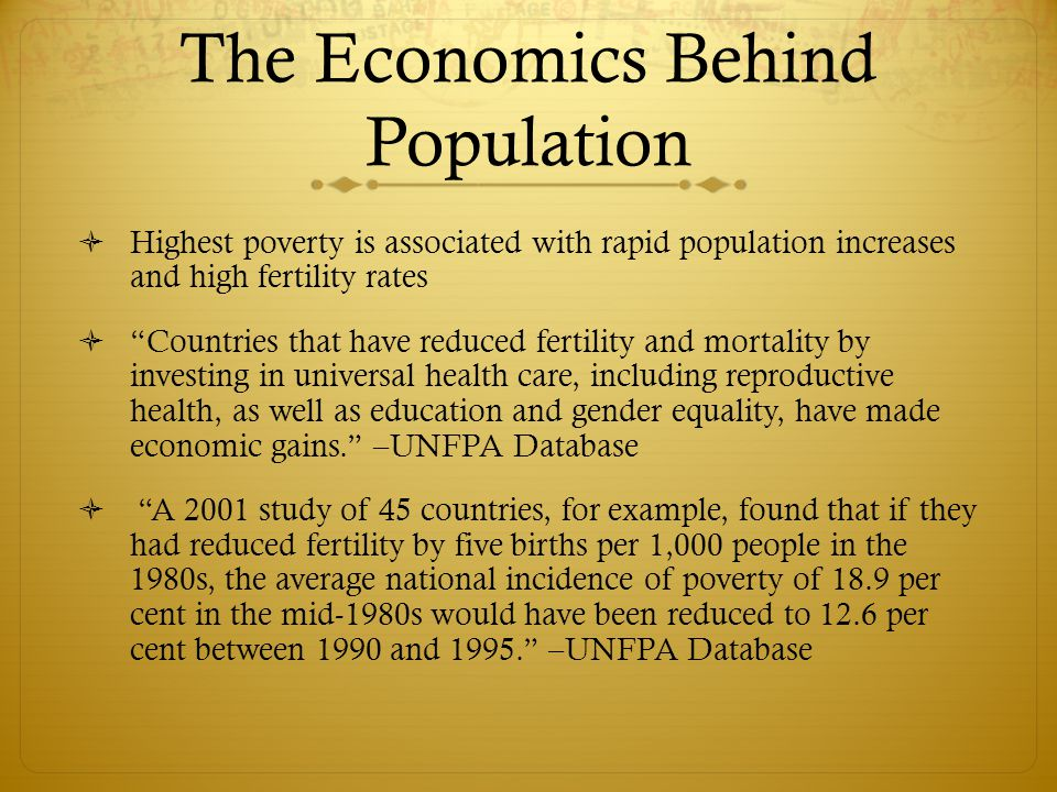 The Economics Behind Population  Highest poverty is associated with rapid population increases and high fertility rates  Countries that have reduced fertility and mortality by investing in universal health care, including reproductive health, as well as education and gender equality, have made economic gains. –UNFPA Database  A 2001 study of 45 countries, for example, found that if they had reduced fertility by five births per 1,000 people in the 1980s, the average national incidence of poverty of 18.9 per cent in the mid-1980s would have been reduced to 12.6 per cent between 1990 and 1995. –UNFPA Database