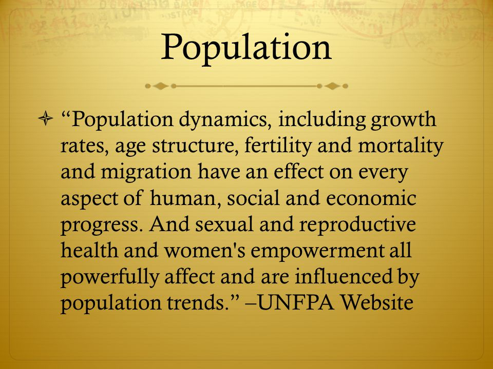 Population  Population dynamics, including growth rates, age structure, fertility and mortality and migration have an effect on every aspect of human, social and economic progress.