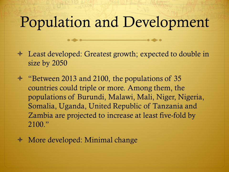  Least developed: Greatest growth; expected to double in size by 2050  Between 2013 and 2100, the populations of 35 countries could triple or more.