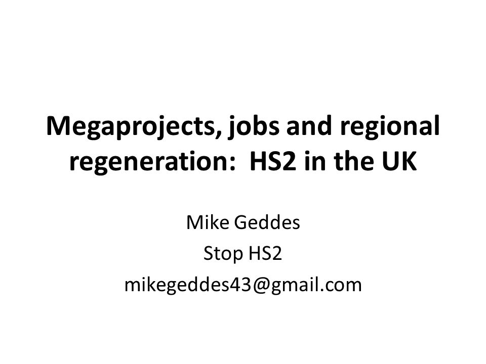Megaprojects, jobs and regional regeneration: HS2 in the UK Mike Geddes Stop HS2 mikegeddes43@gmail.com