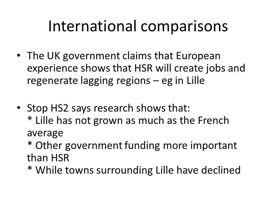 International comparisons The UK government claims that European experience shows that HSR will create jobs and regenerate lagging regions – eg in Lille Stop HS2 says research shows that: * Lille has not grown as much as the French average * Other government funding more important than HSR * While towns surrounding Lille have declined