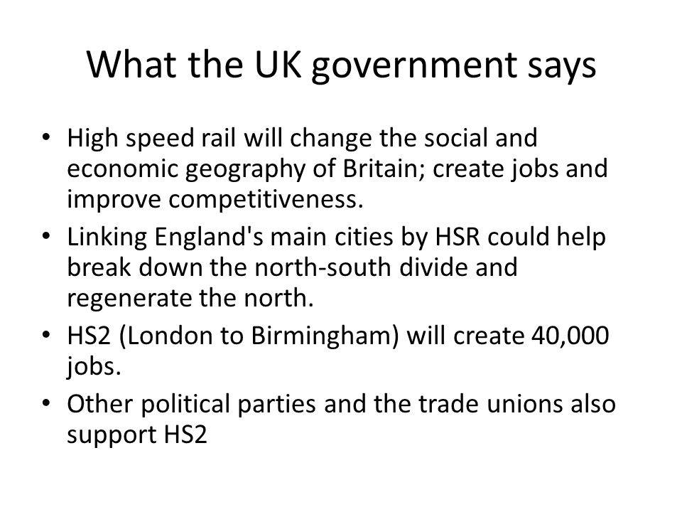What the UK government says High speed rail will change the social and economic geography of Britain; create jobs and improve competitiveness.