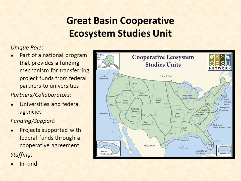 Great Basin Cooperative Ecosystem Studies Unit Unique Role: Part of a national program that provides a funding mechanism for transferring project funds from federal partners to universities Partners/Collaborators: Universities and federal agencies Funding/Support: Projects supported with federal funds through a cooperative agreement Staffing: In-kind