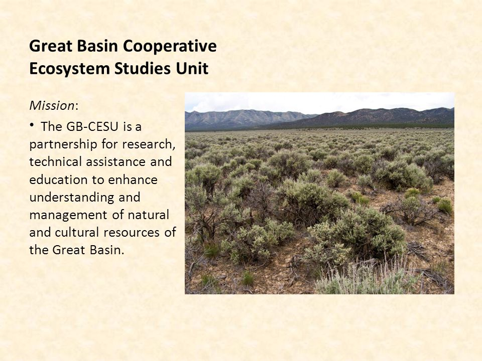 Great Basin Cooperative Ecosystem Studies Unit Mission: The GB-CESU is a partnership for research, technical assistance and education to enhance understanding and management of natural and cultural resources of the Great Basin.