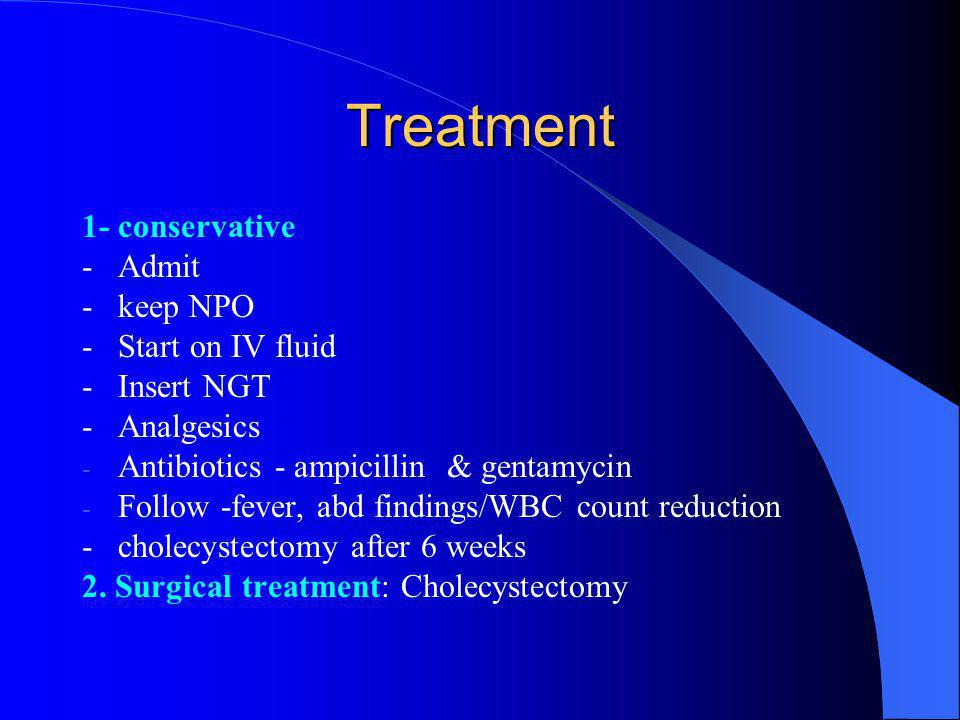 Treatment 1- conservative - Admit - keep NPO - Start on IV fluid - Insert NGT - Analgesics - Antibiotics - ampicillin & gentamycin - Follow -fever, abd findings/WBC count reduction - cholecystectomy after 6 weeks 2.