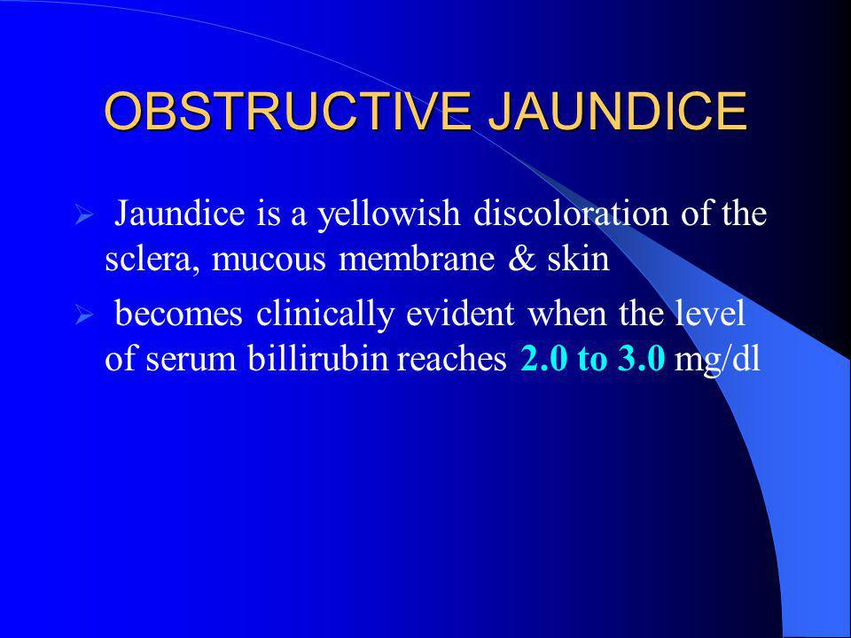 OBSTRUCTIVE JAUNDICE  Jaundice is a yellowish discoloration of the sclera, mucous membrane & skin  becomes clinically evident when the level of seru