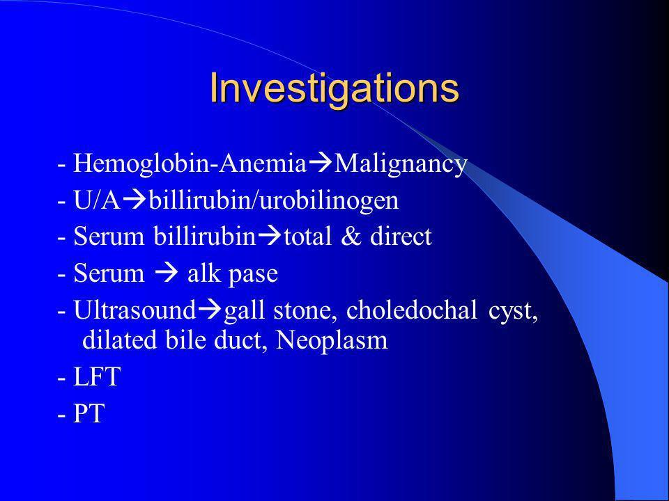 Investigations - Hemoglobin-Anemia  Malignancy - U/A  billirubin/urobilinogen - Serum billirubin  total & direct - Serum  alk pase - Ultrasound  gall stone, choledochal cyst, dilated bile duct, Neoplasm - LFT - PT