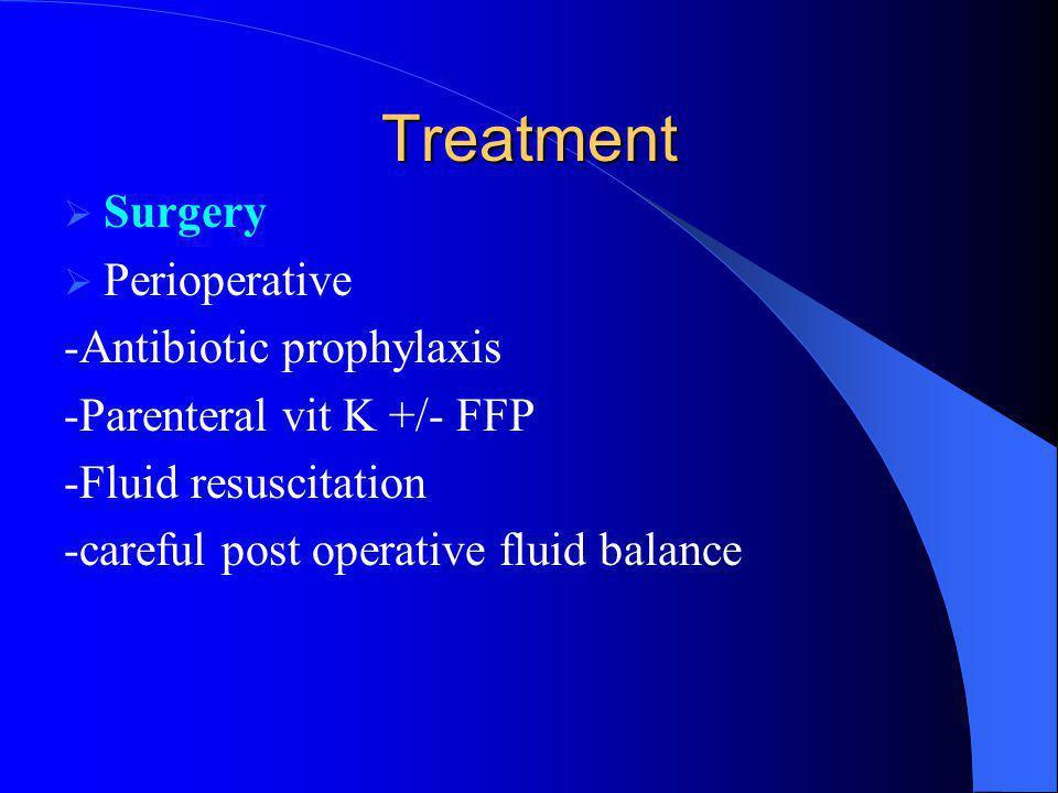Treatment  Surgery  Perioperative -Antibiotic prophylaxis -Parenteral vit K +/- FFP -Fluid resuscitation -careful post operative fluid balance